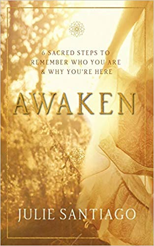 Awaken: Six Sacred Steps to Remember Who You Are and Why You're Here by Julie Santiago
